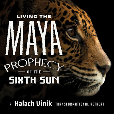 Living the Maya Prophecy of the Sixth Sun