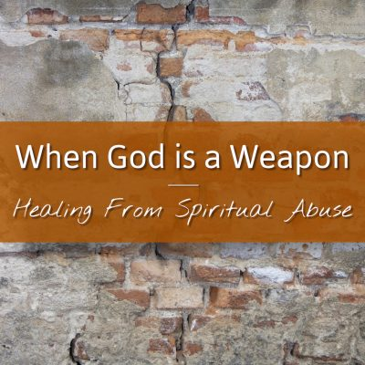 When God is a Weapon: Healing From Spiritual Abuse...