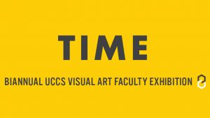 TIME: Biannual UCCS Visual Art Faculty Exhibition presented by UCCS Galleries of Contemporary Art at Marie Walsh Sharpe Gallery of Contemporary Art, Colorado Springs CO