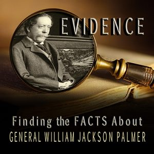 'Evidence: Finding the Facts About William Jackson Palmer' presented by Colorado Springs Pioneers Museum at Colorado Springs Pioneers Museum, Colorado Springs CO