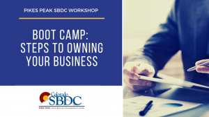 Boot Camp: Steps to Owning Your Business presented by Pikes Peak Small Business Development Center at Online/Virtual Space, 0 0